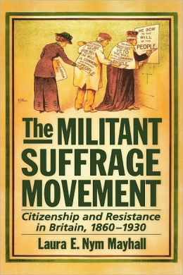 The Militant Suffrage Movement: Citizenship and Resistance in Britain, 1860-1930: Citizenship and Resistance in Britain, 1860-1930
