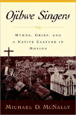 Ojibwe Singers : Hymns, Grief, and a Native Culture in Motion: Hymns, Grief, and a Native Culture in Motion