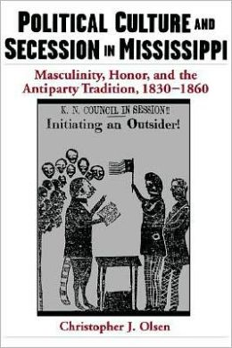 Political Culture and Secession in Mississippi: Masculinity, Honor, and the Antiparty Tradition, 1830-1860: Masculinity, Honor, and the Antiparty Tradition, 1830-1860