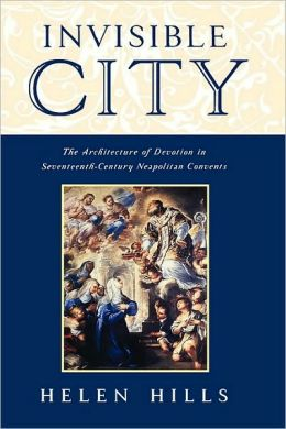 Invisible City : The Architecture of Devotion in Seventeenth-Century Neapolitan Convents: The Architecture of Devotion in Seventeenth-Century Neapolitan Convents