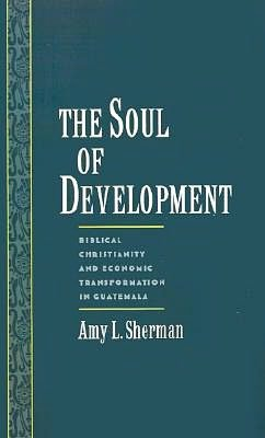 The Soul of Development: Biblical Christianity and Economic Transformation in Guatemala