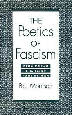 The Poetics of Fascism: Ezra Pound, T. S. Eliot, Paul de Man