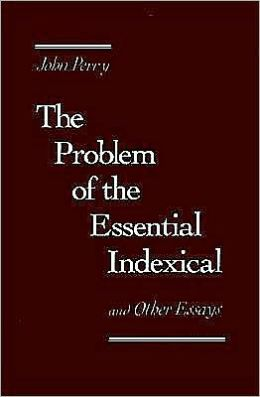 The Problem of the Essential Indexical: And Other Essays