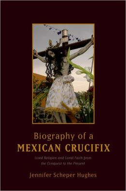 Biography of a Mexican Crucifix: Lived Religion and Local Faith from the Conquest to the Present