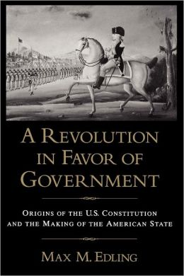 A Revolution in Favor of Government: Origins of the U. S. Constitution and the Making of the American State
