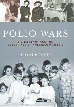 Polio Wars: Sister Elizabeth Kenny and the Golden Age of American Medicine