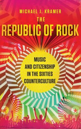 The Republic of Rock: Music and Citizenship in the Sixties Counterculture