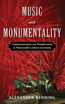 Music and Monumentality: Commemoration and Wonderment in Nineteenth Century Germany Alexander Rehding