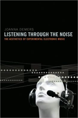 Listening through the Noise: The Aesthetics of Experimental Electronic Music