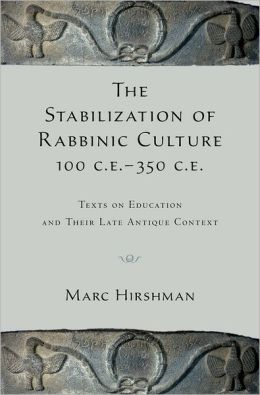 The Stabilization of Rabbinic Culture, 100 C.E. -350 C.E. Texts on Education and Their Late Antique Context