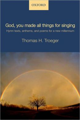 God, you made all things for singing: Hymn texts, anthems, and poems for a new millennium