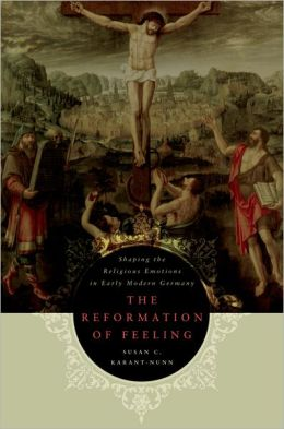 The Reformation of Feeling: Shaping the Religious Emotions in Early Modern Germany