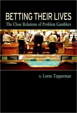 Betting Their Lives: The Close Relations of Problem Gamblers