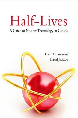 Half-Lives: The Canadian Guide to Nuclear Technology in Canada