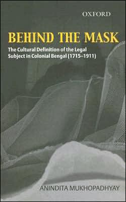 Behind The Mask: The Cultural Definition of the Legal Subject in Colonial Bengal (1715-1911) Anindita Mukhopadhyay