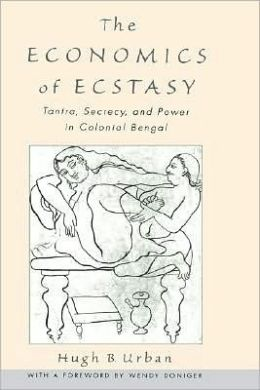 The Economics of Ecstasy: Tantra, Secrecy and Power in Colonial Bengal