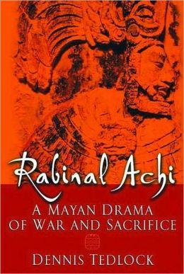 Rabinal Achi : A Mayan Drama of War and Sacrifice: A Mayan Drama of War and Sacrifice