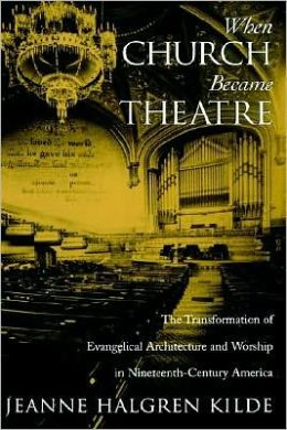 When Church Became Theatre : The Transformation of Evangelical Architecture and Worship in Nineteenth-Century America: The Transformation of Evangelical Architecture and Worship in Nineteenth-Century America