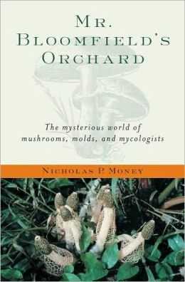 Mr. Bloomfield's Orchard: The Mysterious World of Mushrooms, Molds, and Mycologists: The Mysterious World of Mushrooms, Molds, and Mycologists