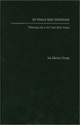 On Female Body Experience: ''Throwing Like a Girl'' and Other Essays: Throwing Like a Girl and Other Essays