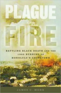 Plague and Fire: Battling Black Death and the 1900 Burning of Honolulu's Chinatown: Battling Black Death and the 1900 Burning of Honolulu's Chinatown