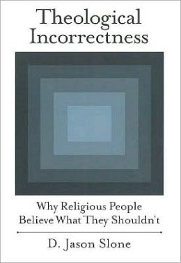 Theological Incorrectness: Why Religious People Believe What They Shouldn't: Why Religious People Believe What They Shouldn't