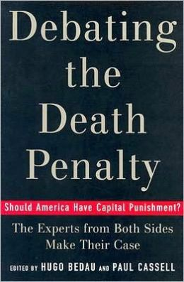 Debating the Death Penalty: Should America Have Capital Punishment? The Experts on Both Sides Make Their Best Case: Should America Have Capital Punishment? The Experts on Both Sides Make Their Best Case