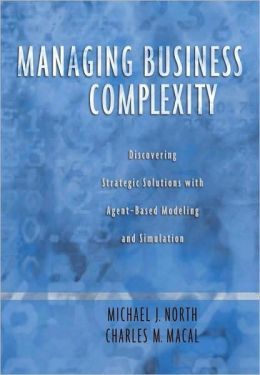 Managing Business Complexity : Discovering Strategic Solutions with Agent-Based Modeling and Simulation: Discovering Strategic Solutions with Agent-Based Modeling and Simulation