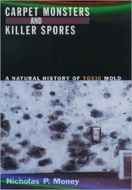 Carpet Monsters and Killer Spores: A Natural History of Toxic Mold: A Natural History of Toxic Mold