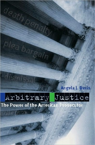 Arbitrary Justice: The Power of the American Prosecutor: The Power of the American Prosecutor