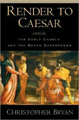 Render to Caesar: Jesus, the Early Church, and the Roman Superpower: Jesus, the Early Church, and the Roman Superpower