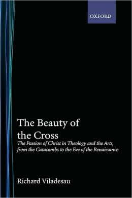 The Beauty of the Cross: The Passion of Christ in Theology and the Arts from the Catacombs to the Eve of the Renaissance: The Passion of Christ in Theology and the Arts from the Catacombs to the Eve of the Renaissance