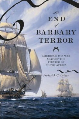The End of Barbary Terror: America's 1815 War against the Pirates of North Africa: America's 1815 War against the Pirates of North Africa