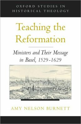Teaching the Reformation : Ministers and Their Message in Basel, 1529-1629: Ministers and Their Message in Basel, 1529-1629