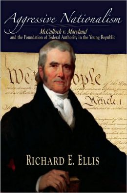 Aggressive Nationalism: McCulloch v. Maryland and the Foundation of Federal Authority in the Young Republic: McCulloch v. Maryland and the Foundation of Federal Authority in the Young Republic