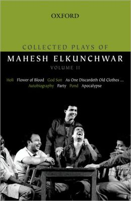 Collected Plays of Mahesh Elkunchwar Volume II: Holi / Flower of Blood / God Son / As One Discardeth Old Clothes... / Autobiography / Party / Pond / Apocalypse