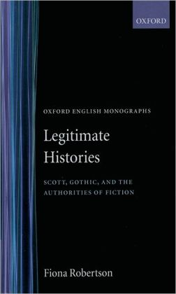 Legitimate Histories: Scott, Gothic, and the Authorities of Fiction ( Oxford English Monographs Series)