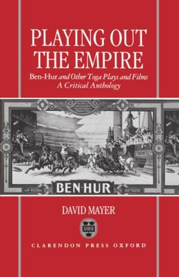 Playing Out the Empire: Ben-Hur and Other Toga Plays and Films - A Critical Anthology