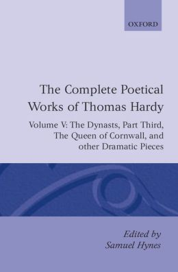 The Complete Poetical Works of Thomas Hardy: The Dynasts, Part Third; The Famous Tragedy of the Queen of Cornwall; The Play of Saint George; O Jan, O Jan, O Jan