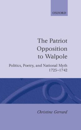 The Patriot Opposition to Walpole: Politics, Poetry, and National Myth, 1725-1742