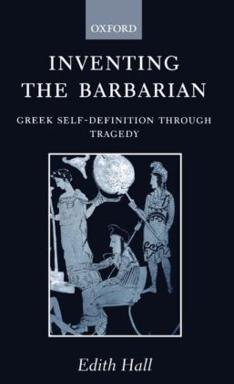 Inventing the Barbarian: Greek Self-Definition Through Tragedy