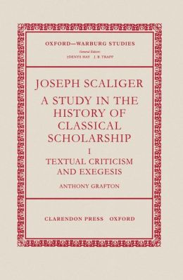 Joseph Scaliger: A Study in the History of Classical Scholarship - Textual Criticism and Exegesis