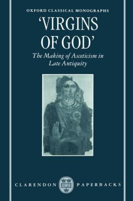 Virgins of God; The Making of Asceticism in Late Antiquity