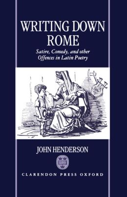 Writing down Rome: Satire, Comedy, and Other Offences in Latin Poetry