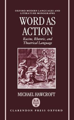 Word As Action: Racine, Rhetoric, and Theatrical Language