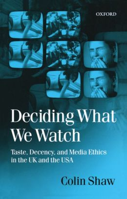 Deciding What We Watch: Taste, Decency and Media Ethics in the U. K. and the U. S. A.