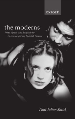 The Moderns: Time, Space, and Subjectivity in Contemporary Spanish Culture