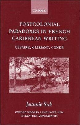 Postcolonial Paradoxes in French Caribbean Writing: Ci'Asaire, Glissant, Condi'A