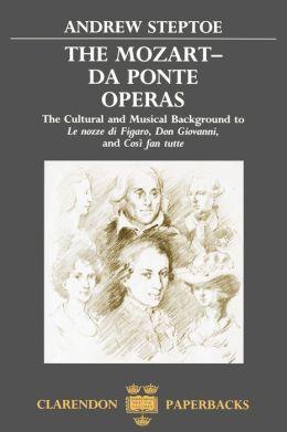 The Mozart-Da Ponte Operas: The Cultural and Musical Background to Le nozze di Figaro, Don Giovanni, and Cosi'A fan tutte