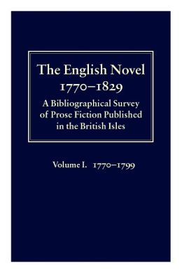 The English Novel 1770-1829: A Bibliographical Survey of Prose Fiction Published in the British Isles Volume I: 1770-1799